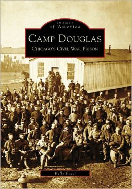 Camp Douglas: Chicago's Civil War Prison, Illinois [Images of America Series]