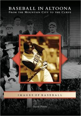 Baseball in Altoona: From the Mountain City to the Curve, Pennsylvania (Images of Baseball Series)
