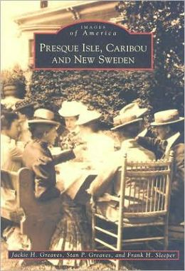 Presque Isle, Caribou, and New Sweden, Maine (Images of America Series)