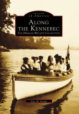 Along the Kennebec, Maine: The Herman Bryant Collection (Images Of America Series)