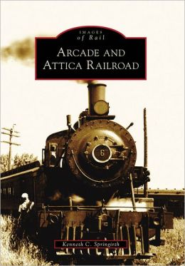 Arcade and Attica Railroad, New York (Images of Rail Series)