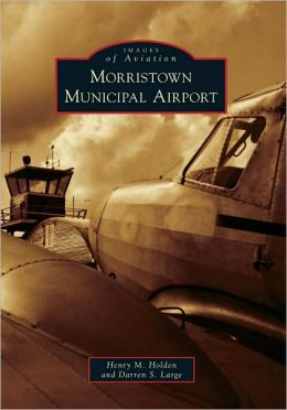 Morristown Municipal Airport (Images of Aviation) Henry M. Holden and Darren S. Large