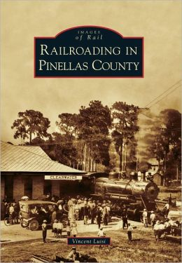 Railroading in Pinellas County, Florida (Images of Rail Series)