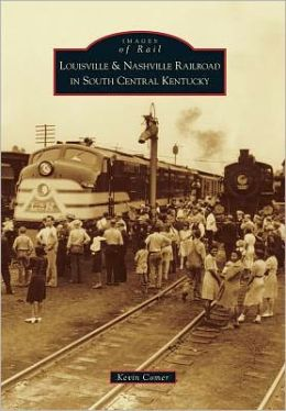 Louisville and Nashville Railroad in South Central Kentucky (Images of Rail Series)