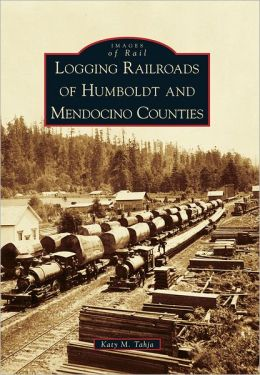 Logging Railroads of Humboldt and Mendocino Counties, California (Images of Rail Series)