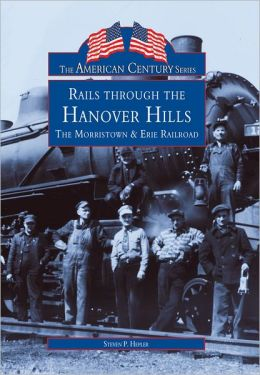 Rails Through the Hanover Hills, New Jersey: The Morristown and Erie Railroad (American Century Series)