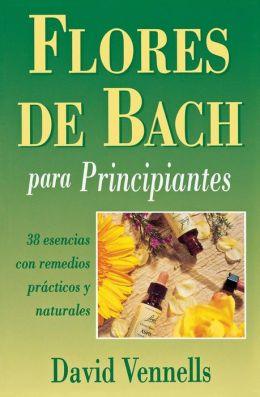 Flores de Bach para principiantes: 38 esencias con remedios practicos y naturales