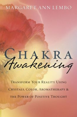 Chakra Awakening: Transform Your Reality Using Crystals, Color, Aromatherapy and the Power of Positive Thought