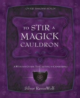 To Stir a Magick Cauldron: A Witch's Guide to Casting and Conjuring