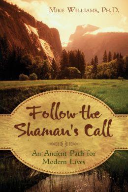 Follow the Shaman's Call: An Ancient Path for Modern Lives