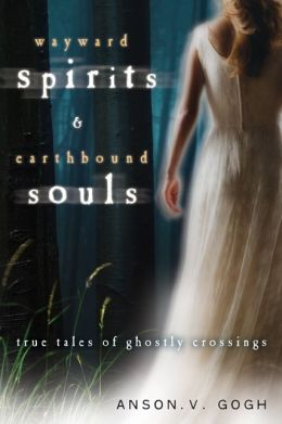 Wayward Spirits and Earthbound Souls: True Tales of Ghostly Crossings