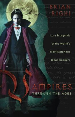 Vampires Through the Ages: Lore and Legends of the World's Most Notorious Blood Drinkers