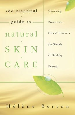The Essential Guide to Natural Skin Care: Choosing Botanicals, Oils & Extracts for Simple & Healthy Beauty