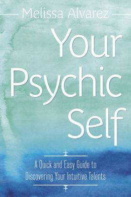 Your Psychic Self: A Quick and Easy Guide to Discovering Your Intuitive Talents