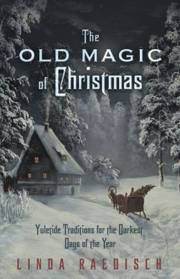 The Old Magic of Christmas: Yuletide Traditions for the Darkest Days of the Year