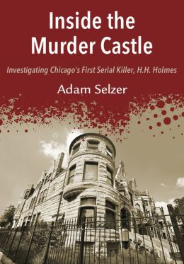 Inside the Murder Castle: Investigating Chicago's First Serial Killer, H.H. Holmes