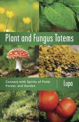 Plant & Fungus Totems: Connect with Spirits of Field, Forest, and Garden