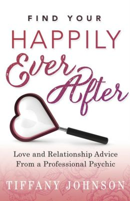 Find Your Happily Ever After: Love and Relationship Advice from a Professional Psychic