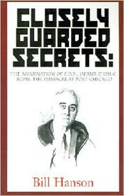 Closely Guarded Secrets: The Assassination of F. D. R., Japan's Atomic Bomb, the Massacre at Port Chicago
