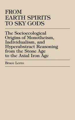 From Earth Spirits to Sky Gods: The Socioecological Origins of Monotheism, Individualism, and Hyper-Abstract Reasoning, From the Stone Age to the Axial Iron Age