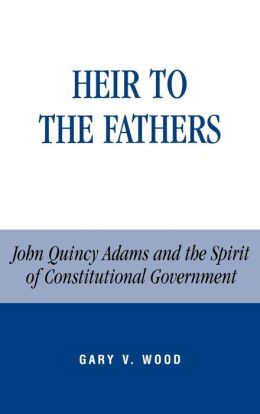 Heir to the Fathers; John Quincy Adams and the Spirit of Constitutional Government
