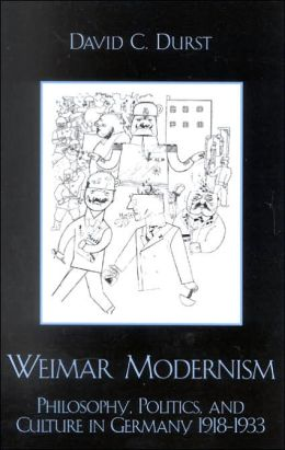 Weimar Modernism: Philosophy, Politics, and Culture in Germany 1918-1933 David C. Durst