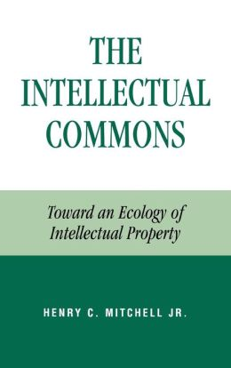 The Intellectual Commons: Toward an Ecology of Intellectual Property (Studies in Social, Political, and Legal Philosophy Series)