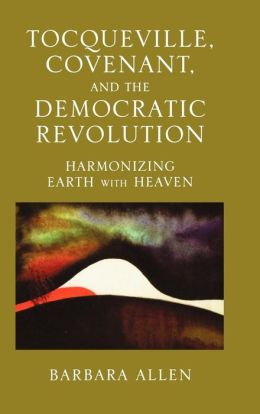 Tocqueville, Covenant, and the Democratic Revolution: Harmonizing Earth with Heaven