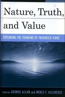Nature, Truth, and Value: Exploring the Thinking of Frederick Ferre