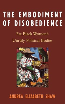 The Embodiment of Disobedience: Fat Black Women's Unruly Political Bodies