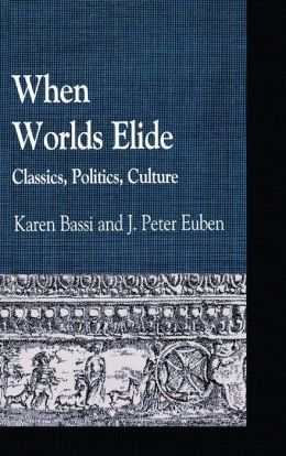 When Worlds Elide: Classics, Politics, Culture (Greek Studies: Interdisciplinary Approaches Series)