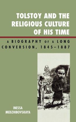 Tolstoy and the Religious Culture of His Time: A Biography of a Long Conversion, 1845-1887