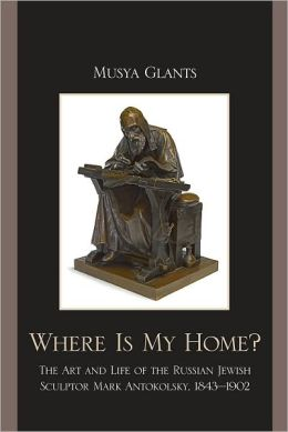 Where Is My Home?: The Art and Life of the Russian-Jewish Sculptor Mark Antokolskii, 1843D1902