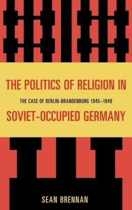 The Politics of Religion in Soviet Occupied Germany: The Case of Berlin-Brandenburg 1945-1949