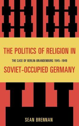 The Politics of Religion in Soviet Occupied Germany: The Case of Berlin-Brandenburg 1945-1949