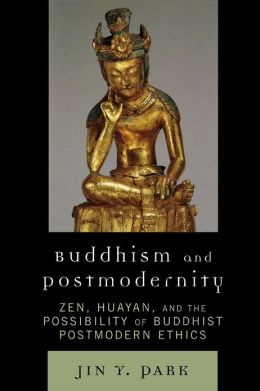 Buddhism and Postmodernity: Zen, Huayan, and the Possibility of Buddhist Postmodern Ethics
