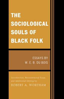 The Sociological Souls of Black Folk: Essays by W. E. B. Du Bois
