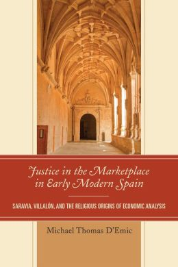 Justice in the Marketplace in Early Modern Spain : Saravia, Villalon, and the Religious Origins of Economic Analysis