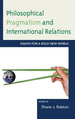 Philosophical Pragmatism and International Relations: Essays for a Bold New World