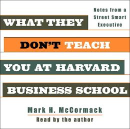 What They Don't Teach You at Harvard Business School: Notes From a Street Smart Executive