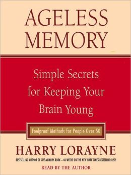 Ageless Memory: Simple Secrets for Keeping Your Brain Young—Foolproof Methods for People Over 50