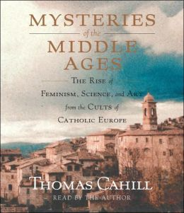 Mysteries of the Middle Ages: The Rise of Feminism, Science and Art from the Cults of the Virgin and the Eucharist