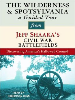 The Wilderness and Spotsylvania: A Guided Tour from Jeff Shaara's Civil War Battlefields: What happened, why it matters, and what to see