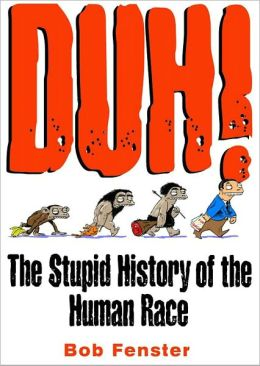 Duh! The Stupid History Of The Human Race