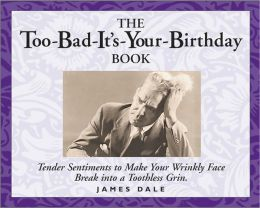 Too-Bad-It's-Your-Birthday Book: Tender Sentiments to Make Your Wrinkly Face Break into a Toothless Grin