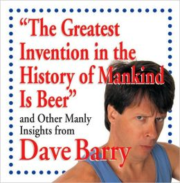The Greatest Invention in the History of Mankind Is Beer and Other Manly Insights from Dave Barry