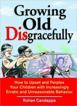Growing Old Disgracefully: How to Upset and Perplex Your Children with Increasingly Erratic and Unreasonable Behavior