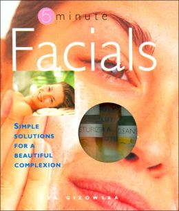 5 Minute Facials: Simple Solutions for a Beautiful Complexion
