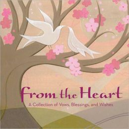 From the Heart: A Collection of Vows, Wishes, and Blessings