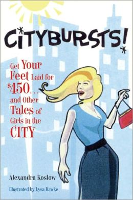 Citybursts!: Get Your Feet Laid for $450...and Other Tales of Girls in the City